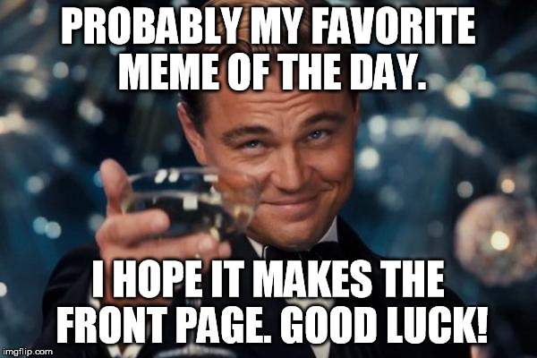 Leonardo Dicaprio Cheers Meme | PROBABLY MY FAVORITE MEME OF THE DAY. I HOPE IT MAKES THE FRONT PAGE. GOOD LUCK! | image tagged in memes,leonardo dicaprio cheers | made w/ Imgflip meme maker
