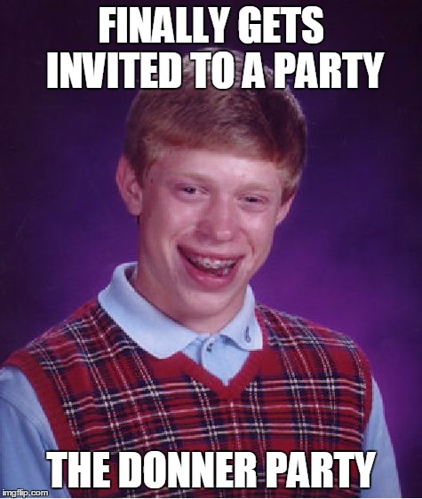 Bad Luck Brian Meme | FINALLY GETS INVITED TO A PARTY THE DONNER PARTY | image tagged in memes,bad luck brian | made w/ Imgflip meme maker