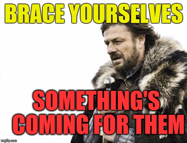 Brace Yourselves X is Coming Meme | BRACE YOURSELVES SOMETHING'S COMING FOR THEM | image tagged in memes,brace yourselves x is coming | made w/ Imgflip meme maker