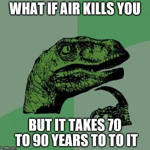 Philosoraptor Meme | WHAT IF AIR KILLS YOU BUT IT TAKES 70 TO 90 YEARS TO TO IT | image tagged in memes,philosoraptor | made w/ Imgflip meme maker
