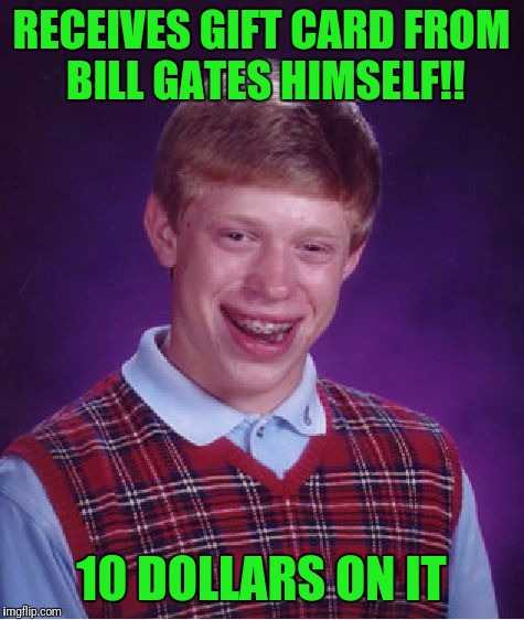Bad Luck Brian Meme | RECEIVES GIFT CARD FROM BILL GATES HIMSELF!! 10 DOLLARS ON IT | image tagged in memes,bad luck brian | made w/ Imgflip meme maker