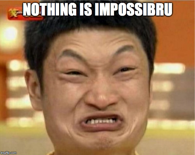 NOTHING IS IMPOSSIBRU | made w/ Imgflip meme maker