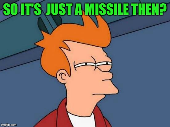 Futurama Fry Meme | SO IT'S  JUST A MISSILE THEN? | image tagged in memes,futurama fry | made w/ Imgflip meme maker