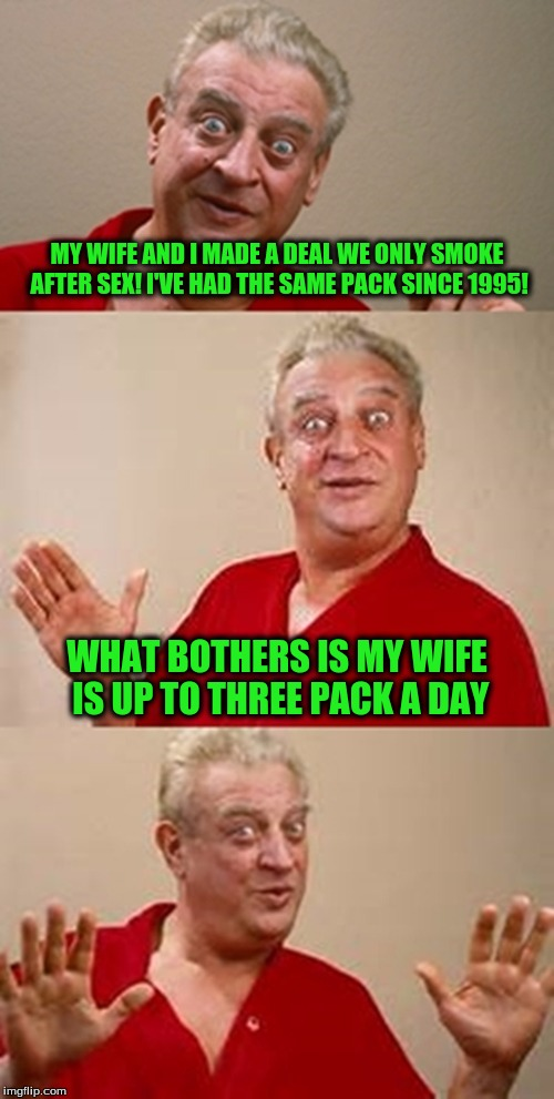 bad pun Dangerfield  | MY WIFE AND I MADE A DEAL WE ONLY SMOKE AFTER SEX! I'VE HAD THE SAME PACK SINCE 1995! WHAT BOTHERS IS MY WIFE IS UP TO THREE PACK A DAY | image tagged in bad pun dangerfield | made w/ Imgflip meme maker