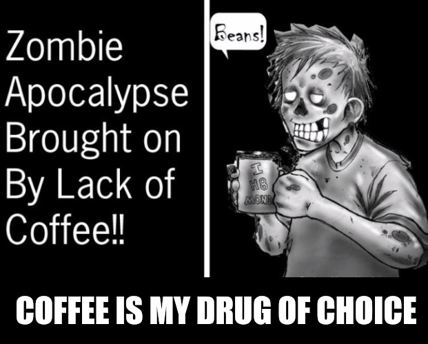 Brains may be the food of Zombies, but to wash then down, they need coffee, the think drink. Radiation Zombie Week | COFFEE IS MY DRUG OF CHOICE | image tagged in radiation zombie week,coffee,brains,beans | made w/ Imgflip meme maker