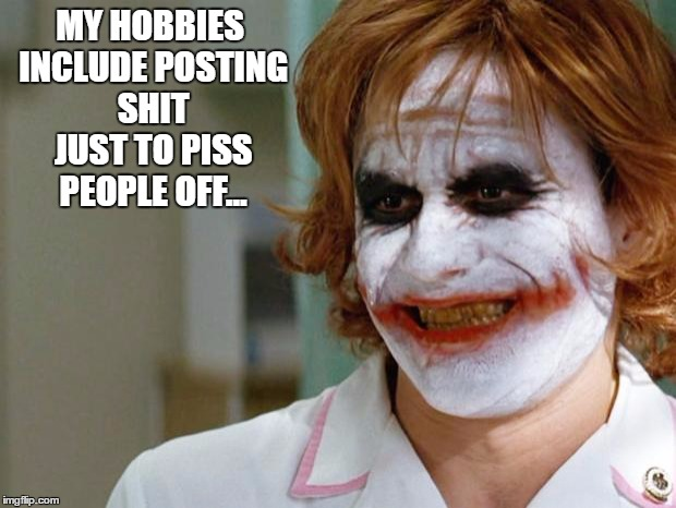 Joker Nurse | MY HOBBIES INCLUDE POSTING SHIT JUST TO PISS PEOPLE OFF... | image tagged in joker nurse | made w/ Imgflip meme maker