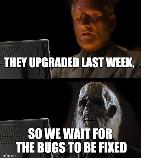 Ill Just Wait Here Meme | THEY UPGRADED LAST WEEK, SO WE WAIT FOR THE BUGS TO BE FIXED | image tagged in memes,ill just wait here | made w/ Imgflip meme maker