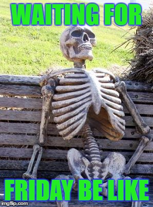 Waiting Skeleton | WAITING FOR FRIDAY BE LIKE | image tagged in memes,waiting skeleton | made w/ Imgflip meme maker