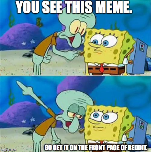 Talk To Spongebob Meme |  YOU SEE THIS MEME. GO GET IT ON THE FRONT PAGE OF REDDIT. | image tagged in memes,talk to spongebob | made w/ Imgflip meme maker