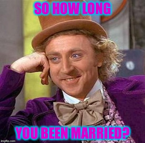 Creepy Condescending Wonka Meme | SO HOW LONG YOU BEEN MARRIED? | image tagged in memes,creepy condescending wonka | made w/ Imgflip meme maker