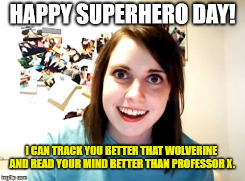 Overly Attached Girlfriend. Happy Superhero Day! | HAPPY SUPERHERO DAY! I CAN TRACK YOU BETTER THAT WOLVERINE AND READ YOUR MIND BETTER THAN PROFESSOR X. | image tagged in memes,overly attached girlfriend,funny,superhero | made w/ Imgflip meme maker