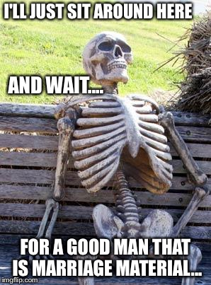 Waiting Skeleton Meme | I'LL JUST SIT AROUND HERE FOR A GOOD MAN THAT IS MARRIAGE MATERIAL... AND WAIT.... | image tagged in memes,waiting skeleton | made w/ Imgflip meme maker