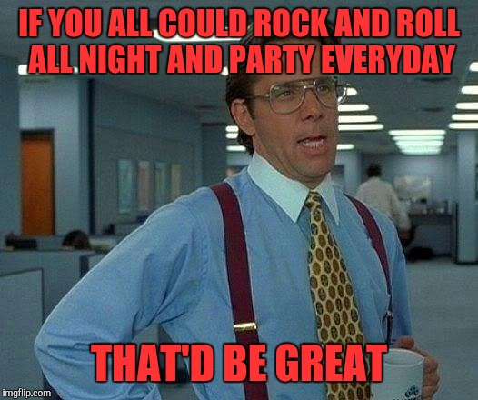 That Would Be Great Meme | IF YOU ALL COULD ROCK AND ROLL ALL NIGHT AND PARTY EVERYDAY THAT'D BE GREAT | image tagged in memes,that would be great | made w/ Imgflip meme maker