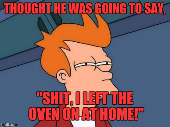 "Futurama Fry Meme | THOUGHT HE WAS GOING TO SAY, ""SHIT, I LEFT THE OVEN ON AT HOME!"" 