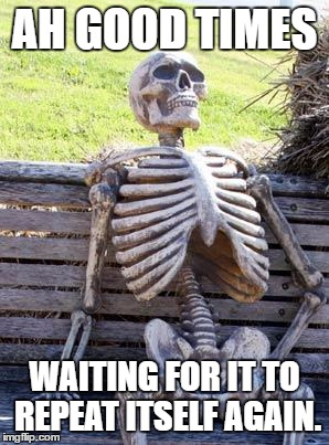 Waiting Skeleton Meme | AH GOOD TIMES WAITING FOR IT TO REPEAT ITSELF AGAIN. | image tagged in memes,waiting skeleton | made w/ Imgflip meme maker
