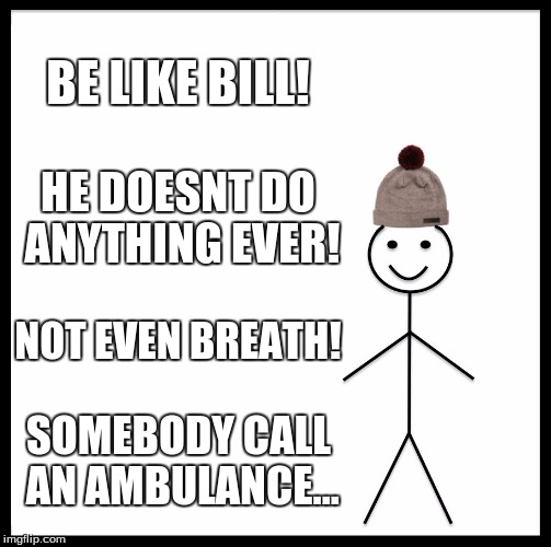 Be Like Bill Meme | BE LIKE BILL! HE DOESNT DO ANYTHING EVER! NOT EVEN BREATH! SOMEBODY CALL AN AMBULANCE... | image tagged in memes,be like bill | made w/ Imgflip meme maker