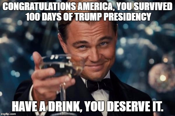Leonardo Dicaprio Cheers Meme | CONGRATULATIONS AMERICA, YOU SURVIVED 100 DAYS OF TRUMP PRESIDENCY HAVE A DRINK, YOU DESERVE IT. | image tagged in memes,leonardo dicaprio cheers | made w/ Imgflip meme maker