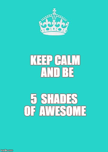 Keep Calm And Carry On Aqua | KEEP CALM   AND BE 5  SHADES OF  AWESOME | image tagged in memes,keep calm and carry on aqua | made w/ Imgflip meme maker