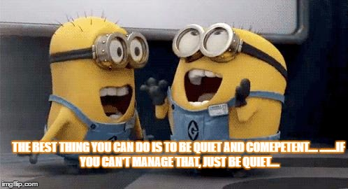 Excited Minions Meme | THE BEST THING YOU CAN DO IS TO BE QUIET AND COMEPETENT.... .......IF YOU CAN'T MANAGE THAT, JUST BE QUIET.... | image tagged in memes,excited minions | made w/ Imgflip meme maker