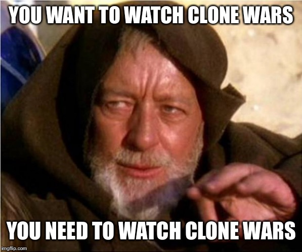 Jedi Mind Trick | YOU WANT TO WATCH CLONE WARS YOU NEED TO WATCH CLONE WARS | image tagged in star wars,obi wan kenobi jedi mind trick,jedi mind trick,clone wars | made w/ Imgflip meme maker