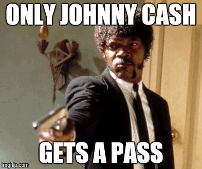 Say That Again I Dare You Meme | ONLY JOHNNY CASH GETS A PASS | image tagged in memes,say that again i dare you | made w/ Imgflip meme maker