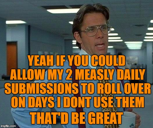 I'd like those submissions rolled over into a nice MemRA. | YEAH IF YOU COULD ALLOW MY 2 MEASLY DAILY SUBMISSIONS TO ROLL OVER ON DAYS I DONT USE THEM THAT'D BE GREAT | image tagged in memes,that would be great,daily,submissiions,imgflip | made w/ Imgflip meme maker