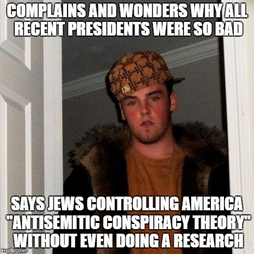 "Scumbag Steve | COMPLAINS AND WONDERS WHY ALL RECENT PRESIDENTS WERE SO BAD SAYS JEWS CONTROLLING AMERICA ""ANTISEMITIC CONSPIRACY THEORY"" WITHOUT EVEN DOING 