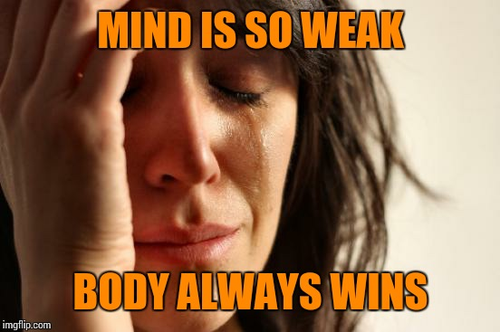 First World Problems Meme | MIND IS SO WEAK BODY ALWAYS WINS | image tagged in memes,first world problems | made w/ Imgflip meme maker