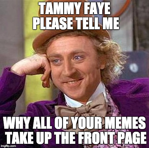 Creepy Condescending Wonka Meme | TAMMY FAYE PLEASE TELL ME WHY ALL OF YOUR MEMES TAKE UP THE FRONT PAGE | image tagged in memes,creepy condescending wonka | made w/ Imgflip meme maker