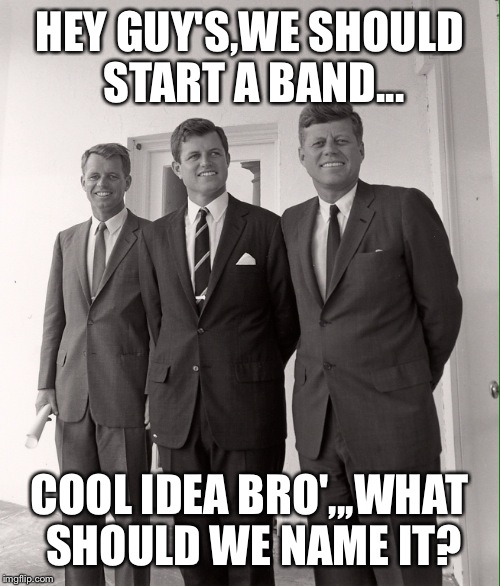 The Dead Kennedy's | HEY GUY'S,WE SHOULD START A BAND... COOL IDEA BRO',,,WHAT SHOULD WE NAME IT? | image tagged in rock and roll,punk | made w/ Imgflip meme maker