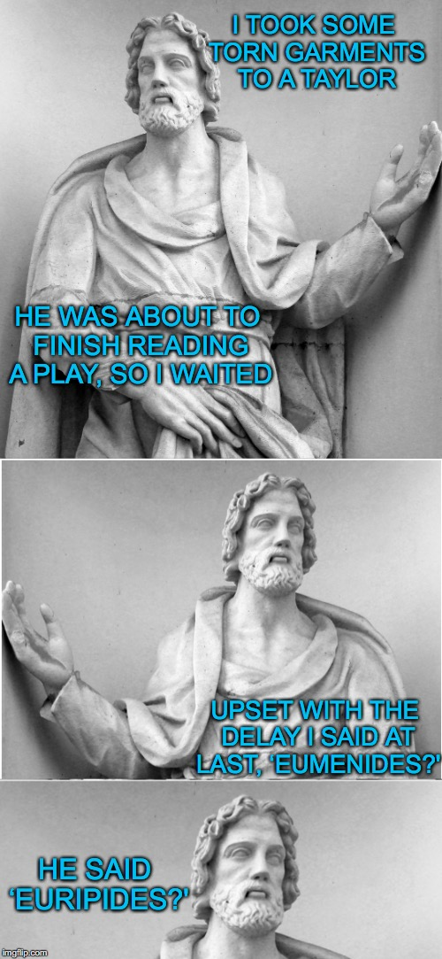 Bad Pun Euripides | I TOOK SOME TORN GARMENTS TO A TAYLOR HE SAID 'EURIPIDES?' UPSET WITH THE DELAY I SAID AT LAST, 'EUMENIDES?' HE WAS ABOUT TO FINISH READING  | image tagged in greeks | made w/ Imgflip meme maker