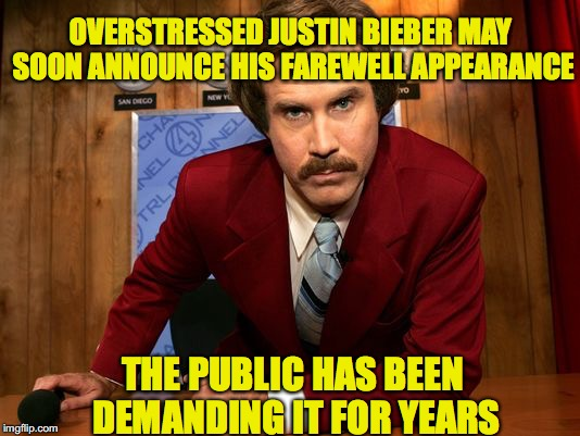 Ron Burgundy | OVERSTRESSED JUSTIN BIEBER MAY SOON ANNOUNCE HIS FAREWELL APPEARANCE THE PUBLIC HAS BEEN DEMANDING IT FOR YEARS | image tagged in ron burgundy,justin bieber | made w/ Imgflip meme maker