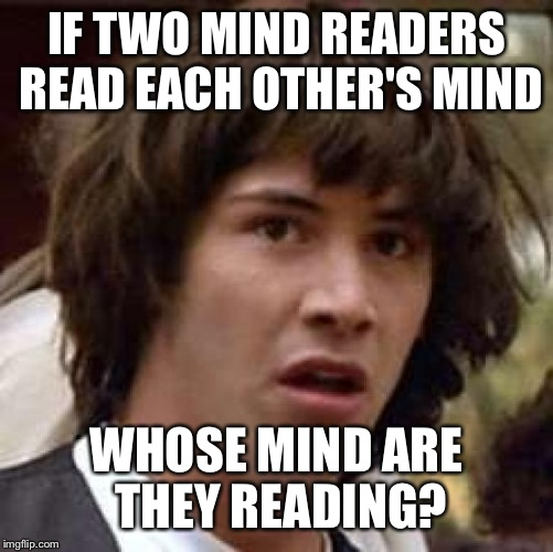 Conspiracy Keanu Meme | IF TWO MIND READERS READ EACH OTHER'S MIND WHOSE MIND ARE THEY READING? | image tagged in memes,conspiracy keanu | made w/ Imgflip meme maker
