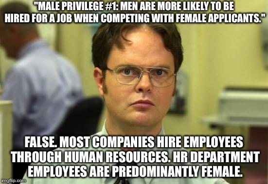 "Dwight Schrute Meme | ""MALE PRIVILEGE #1: MEN ARE MORE LIKELY TO BE HIRED FOR A JOB WHEN COMPETING WITH FEMALE APPLICANTS."" FALSE. MOST COMPANIES HIRE EMPLOYEES T 