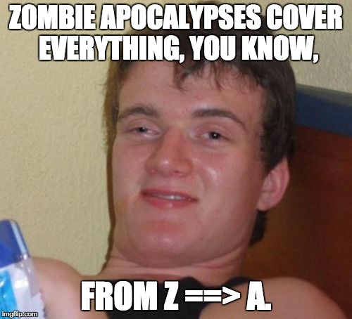 10 guy explains why zombies are bad. (Zombie week, a NexusDarkShade event) | ZOMBIE APOCALYPSES COVER EVERYTHING, YOU KNOW, FROM Z ==> A. | image tagged in memes,10 guy,zombie week | made w/ Imgflip meme maker