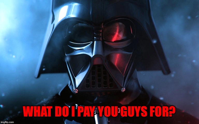 Darth Vader Head Shot | WHAT DO I PAY YOU GUYS FOR? | image tagged in darth vader head shot | made w/ Imgflip meme maker