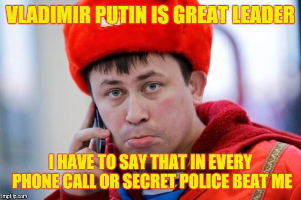Sad Russian | VLADIMIR PUTIN IS GREAT LEADER I HAVE TO SAY THAT IN EVERY PHONE CALL OR SECRET POLICE BEAT ME | image tagged in sad russian,memes | made w/ Imgflip meme maker