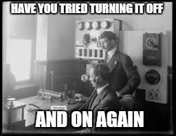 HAVE YOU TRIED TURNING IT OFF AND ON AGAIN | made w/ Imgflip meme maker