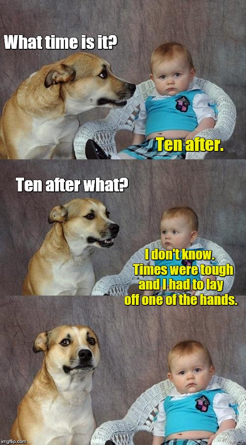 Dad Joke Dog Meme | What time is it? I don't know.   Times were tough and I had to lay off one of the hands. Ten after. Ten after what? | image tagged in memes,dad joke dog | made w/ Imgflip meme maker