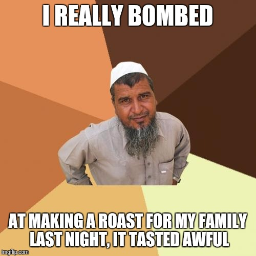 You don't even want to know what the bacon tasted like. | I REALLY BOMBED AT MAKING A ROAST FOR MY FAMILY LAST NIGHT, IT TASTED AWFUL | image tagged in memes,ordinary muslim man | made w/ Imgflip meme maker