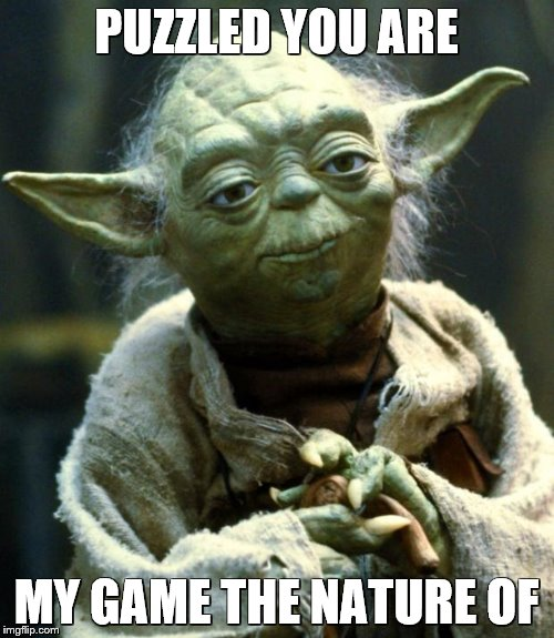 Star Wars Yoda Meme | PUZZLED YOU ARE MY GAME THE NATURE OF | image tagged in memes,star wars yoda | made w/ Imgflip meme maker