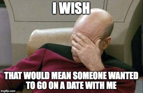 Captain Picard Facepalm Meme | I WISH THAT WOULD MEAN SOMEONE WANTED TO GO ON A DATE WITH ME | image tagged in memes,captain picard facepalm | made w/ Imgflip meme maker