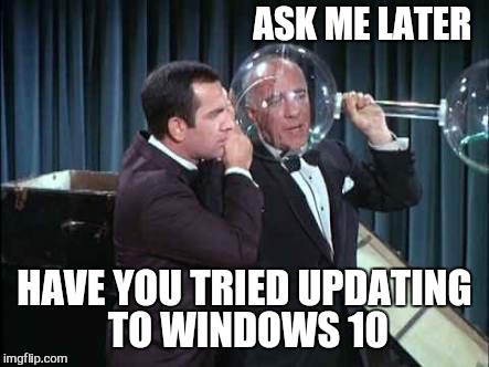 ASK ME LATER HAVE YOU TRIED UPDATING TO WINDOWS 10 | made w/ Imgflip meme maker