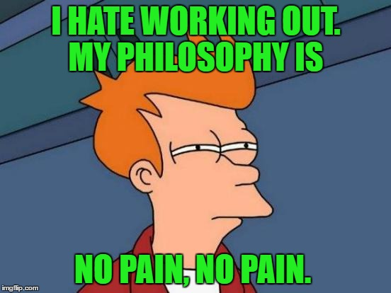 Futurama Fry Meme | I HATE WORKING OUT. MY PHILOSOPHY IS NO PAIN, NO PAIN. | image tagged in memes,futurama fry | made w/ Imgflip meme maker