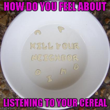 HOW DO YOU FEEL ABOUT LISTENING TO YOUR CEREAL | made w/ Imgflip meme maker