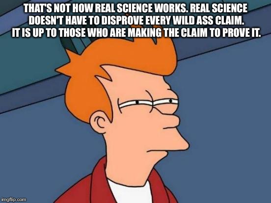Futurama Fry Meme | THAT'S NOT HOW REAL SCIENCE WORKS. REAL SCIENCE DOESN'T HAVE TO DISPROVE EVERY WILD ASS CLAIM. IT IS UP TO THOSE WHO ARE MAKING THE CLAIM TO | image tagged in memes,futurama fry | made w/ Imgflip meme maker