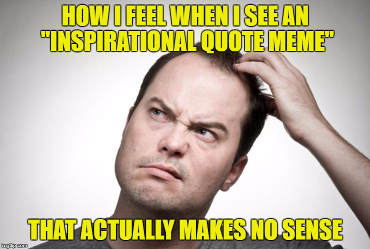"Confused man | HOW I FEEL WHEN I SEE AN ""INSPIRATIONAL QUOTE MEME"" THAT ACTUALLY MAKES NO SENSE 