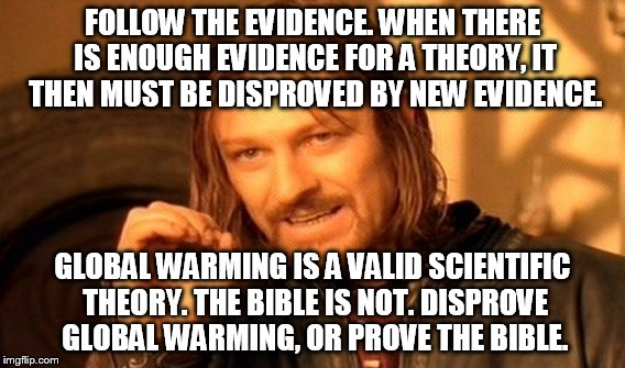One Does Not Simply Meme | FOLLOW THE EVIDENCE. WHEN THERE IS ENOUGH EVIDENCE FOR A THEORY, IT THEN MUST BE DISPROVED BY NEW EVIDENCE. GLOBAL WARMING IS A VALID SCIENT | image tagged in memes,one does not simply | made w/ Imgflip meme maker