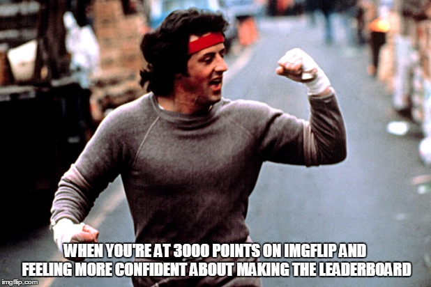When you start to build confidence on IMGFLIP lol | WHEN YOU'RE AT 3000 POINTS ON IMGFLIP AND FEELING MORE CONFIDENT ABOUT MAKING THE LEADERBOARD | image tagged in memes,imgflip users,welcome to imgflip,meanwhile on imgflip,rocky | made w/ Imgflip meme maker