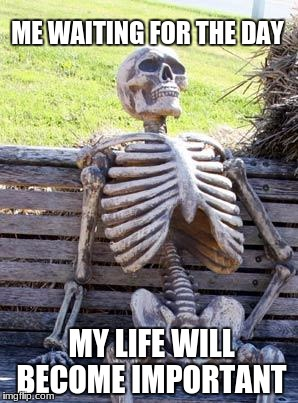 Waiting Skeleton Meme | ME WAITING FOR THE DAY MY LIFE WILL BECOME IMPORTANT | image tagged in memes,waiting skeleton | made w/ Imgflip meme maker